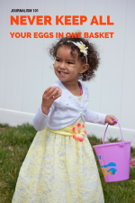 Journalism 101: Why You Shouldn't Keep All Your Eggs in One Basket